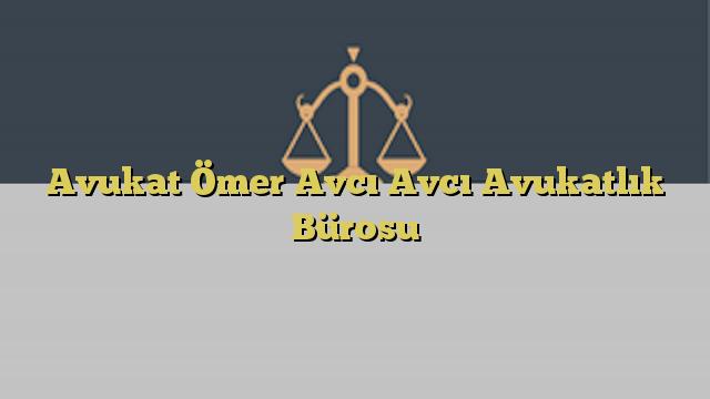 Avukat Ömer Avcı Avcı Avukatlık Bürosu