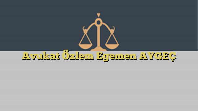 Avukat Özlem Egemen AYGEÇ