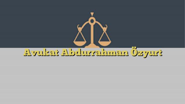 Avukat Abdurrahman Özyurt