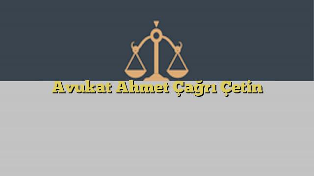 Avukat Ahmet Çağrı Çetin