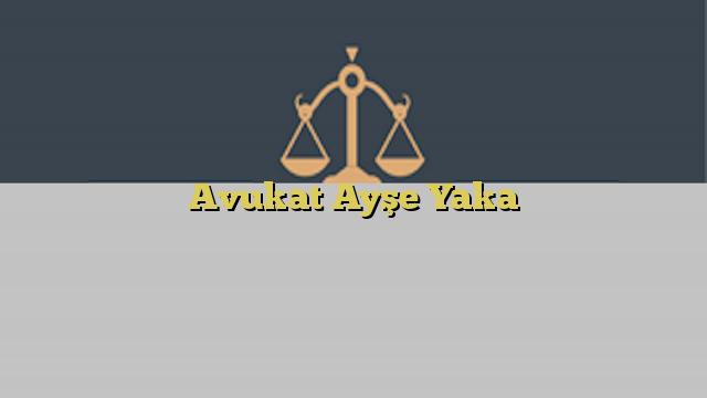 Avukat Ayşe Yaka