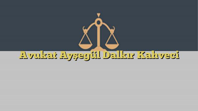 Avukat Ayşegül Dalkır Kahveci