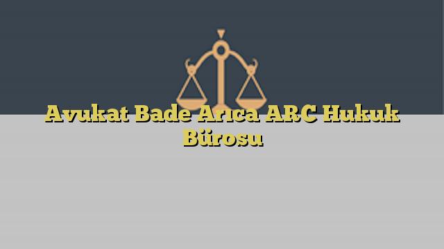 Avukat Bade Arıca ARC Hukuk Bürosu