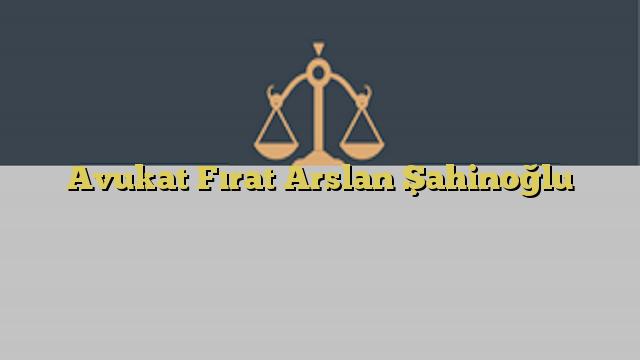 Avukat Fırat Arslan Şahinoğlu