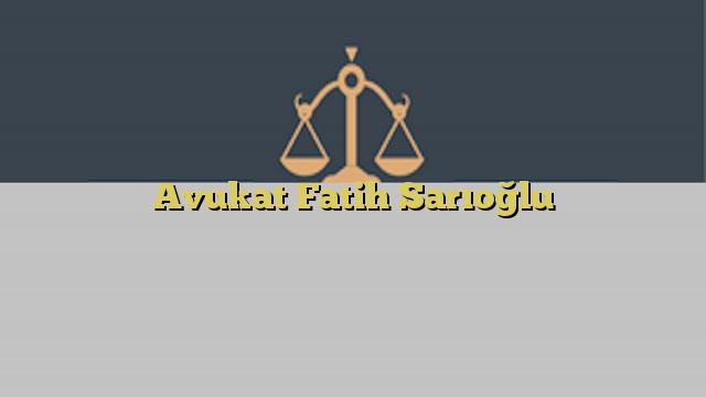 Avukat Fatih Sarıoğlu