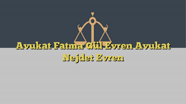Avukat Fatma Gül Evren Avukat Nejdet Evren