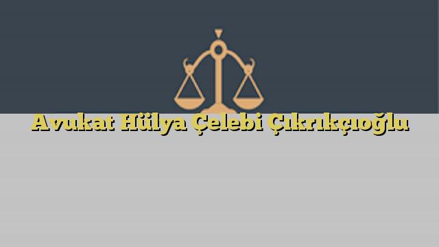 Avukat Hülya Çelebi Çıkrıkçıoğlu