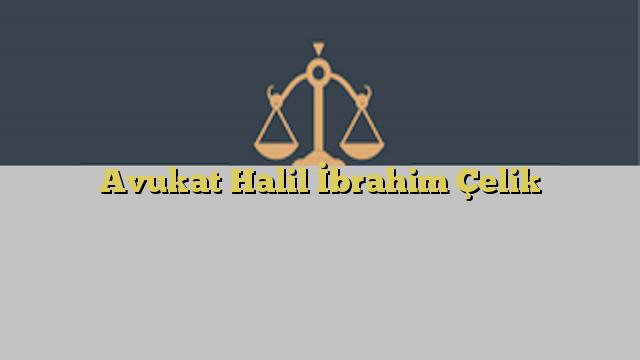 Avukat Halil İbrahim Çelik