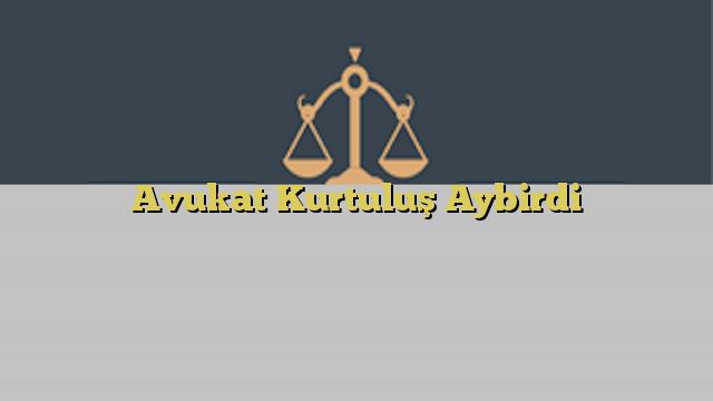 Avukat Kurtuluş Aybirdi