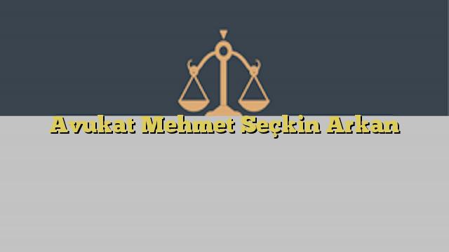 Avukat Mehmet Seçkin Arkan