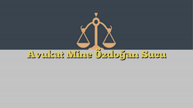 Avukat Mine Özdoğan Sucu