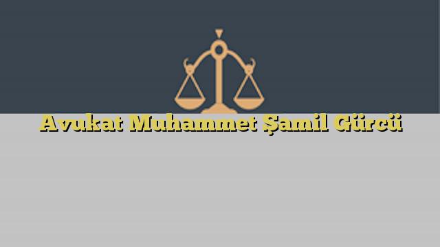 Avukat Muhammet Şamil Gürcü
