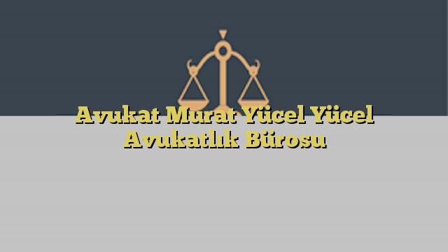 Avukat Murat Yücel Yücel Avukatlık Bürosu