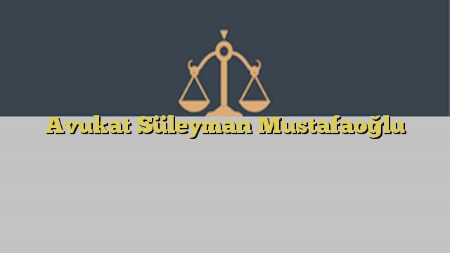 Avukat Süleyman Mustafaoğlu