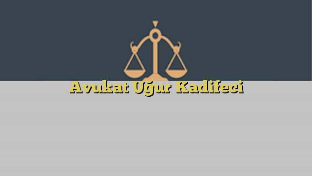 Avukat Uğur Kadifeci