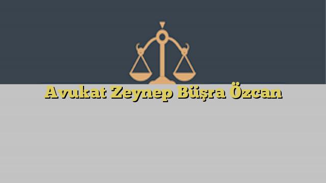 Avukat Zeynep Büşra Özcan