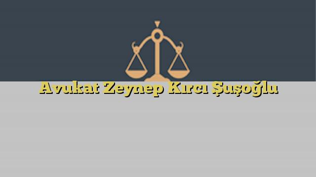 Avukat Zeynep Kırcı Şuşoğlu