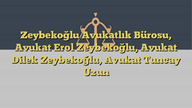 Zeybekoğlu Avukatlık Bürosu, Avukat Erol Zeybekoğlu, Avukat Dilek Zeybekoğlu, Avukat Tuncay Uzun