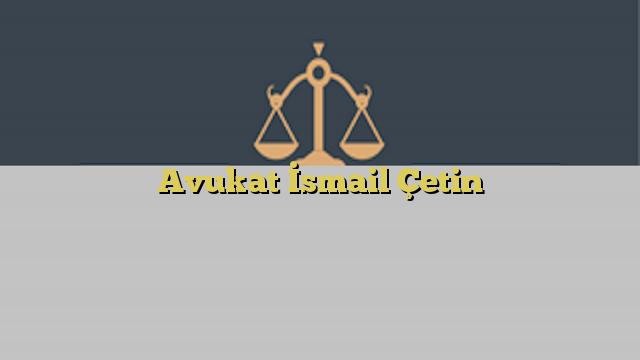 Avukat İsmail Çetin