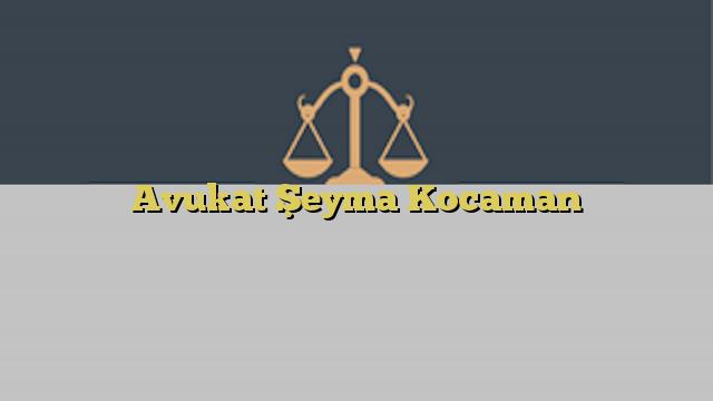 Avukat Şeyma Kocaman