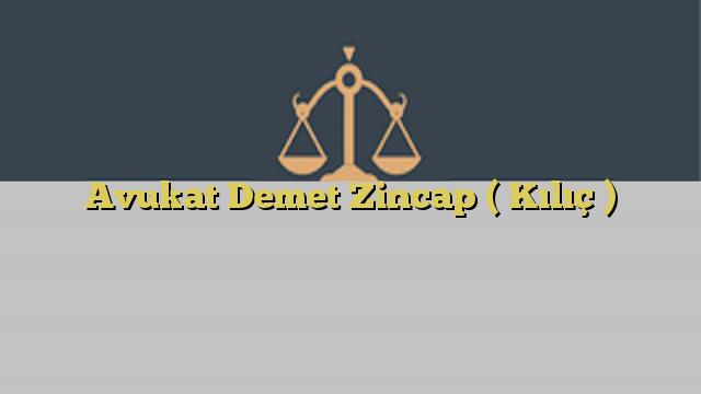 Avukat Demet Zincap ( Kılıç )