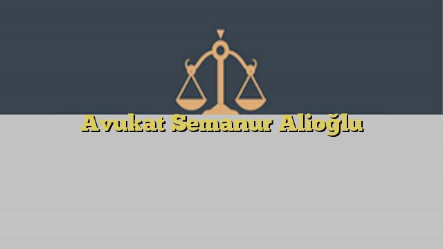 Avukat Semanur Alioğlu