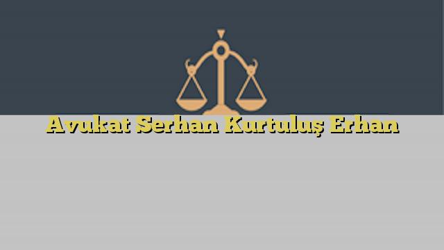 Avukat Serhan Kurtuluş Erhan
