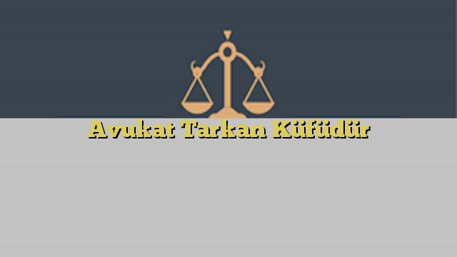 Avukat Tarkan Küfüdür