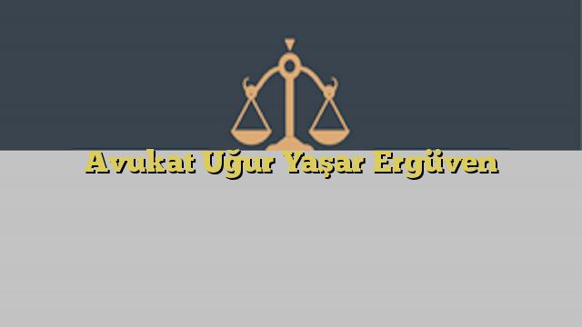 Avukat Uğur Yaşar Ergüven