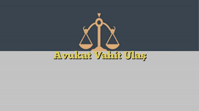 Avukat Vahit Ulaş