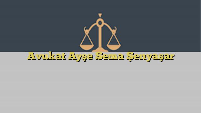 Avukat Ayşe Sema Şenyaşar