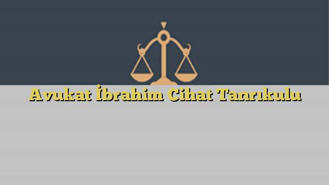 Avukat İbrahim Cihat Tanrıkulu