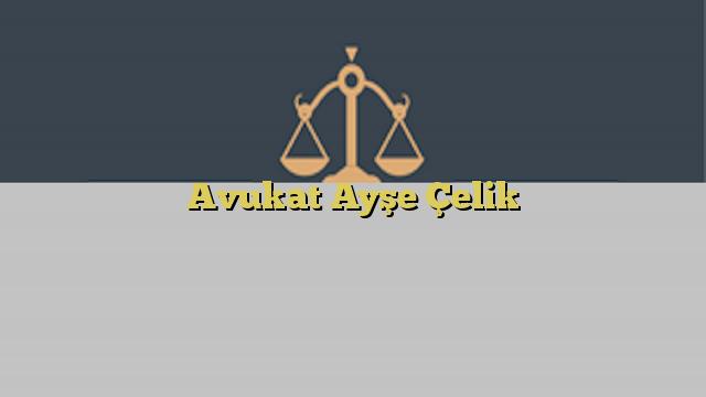 Avukat Ayşe Çelik