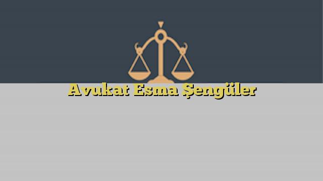 Avukat Esma Şengüler