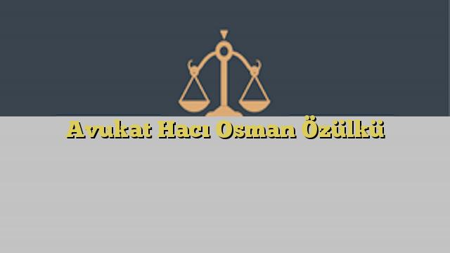 Avukat Hacı Osman Özülkü