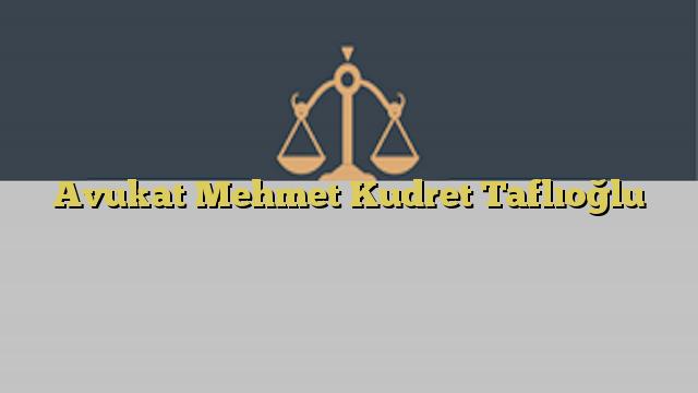 Avukat Mehmet Kudret Taflıoğlu