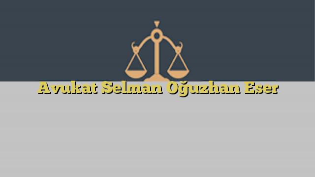 Avukat Selman Oğuzhan Eser