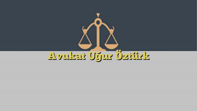 Avukat Uğur Öztürk
