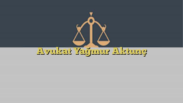 Avukat Yağmur Aktunç