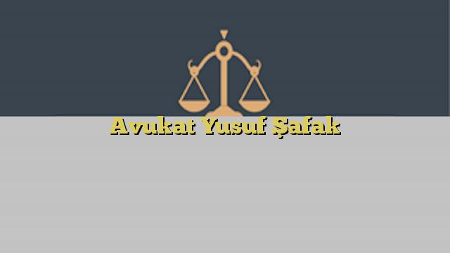 Avukat Yusuf Şafak