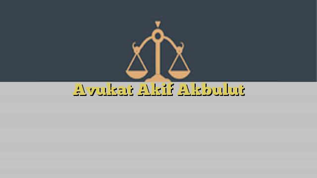 Avukat Akif Akbulut