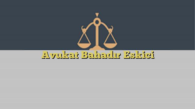 Avukat Bahadır Eskici