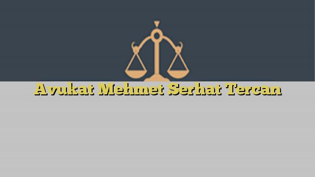 Avukat Mehmet Serhat Tercan