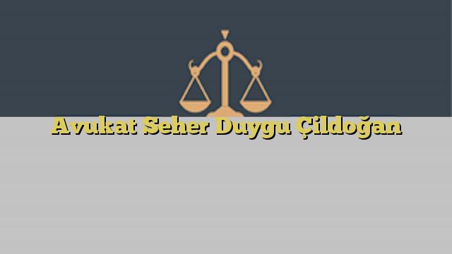 Avukat Seher Duygu Çildoğan
